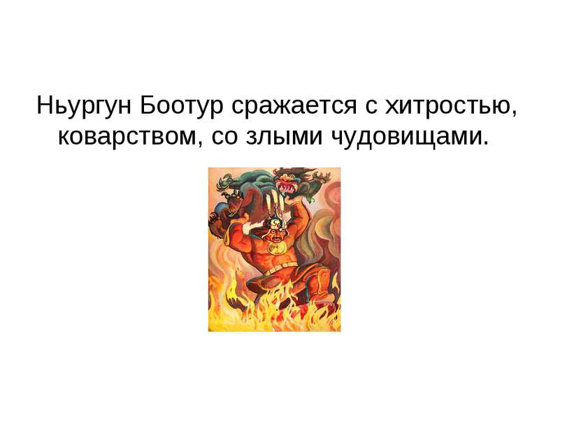 Ньургун Боотур сражается с хитростью, коварством, со злыми чудовищами.