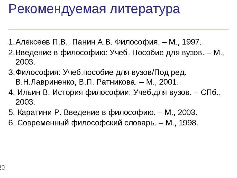 Рекомендуемая литература * 1. Алексеев П.В., Панин А.В. Философия. – М., 1997...