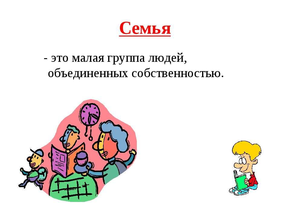 Семья - это малая группа людей, объединенных собственностью.