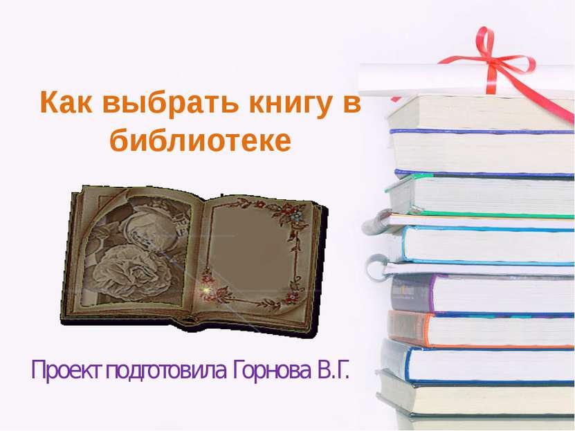 Как выбрать книгу в библиотеке Проект подготовила Горнова В.Г.