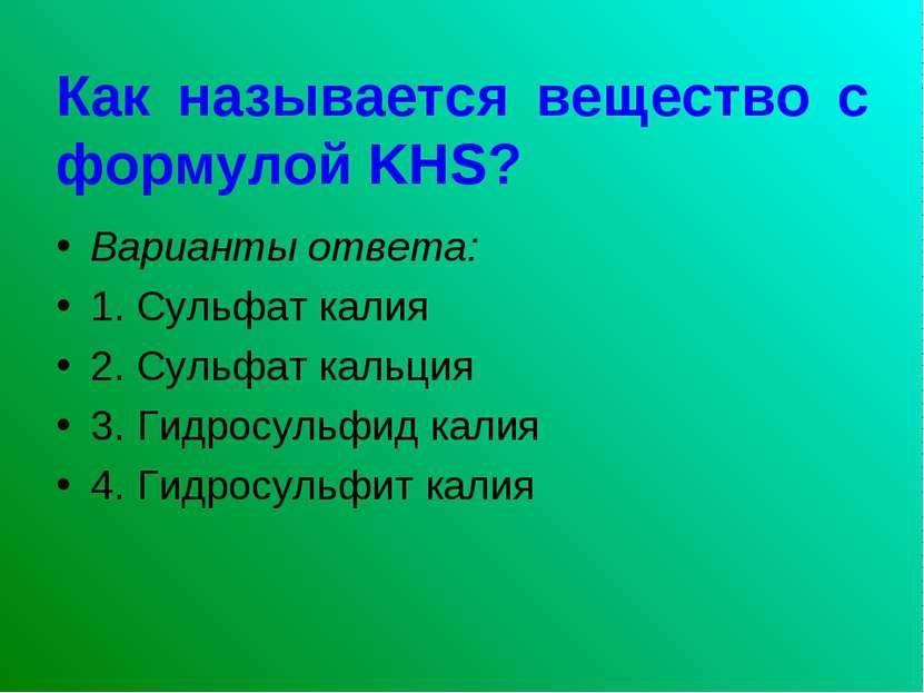 Как называется вещество с формулой KHS? Варианты ответа: 1. Сульфат калия 2. ...