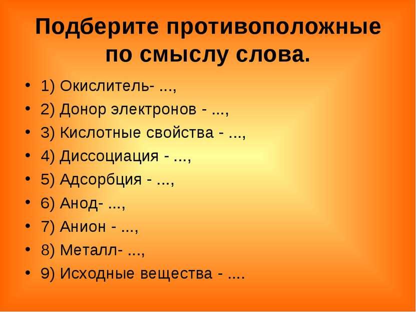 Подберите противоположные по смыслу слова. 1) Окислитель- ..., 2) Донор элект...