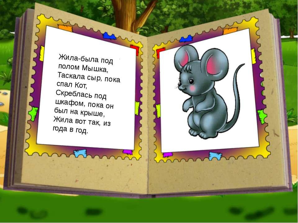 Жила-была под полом Мышка, Таскала сыр, пока спал Кот, Скреблась под шкафом, ...