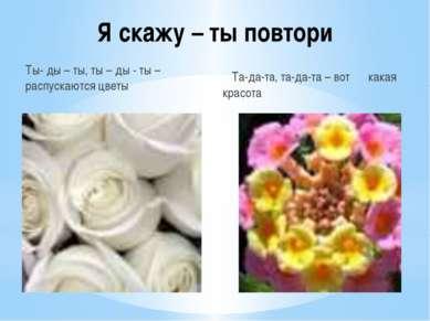 Я скажу – ты повтори Ты- ды – ты, ты – ды - ты – распускаются цветы Та-да-та,...