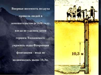 Впервые весомость воздуха привела людей в замешательство в 1638 году, когда н...