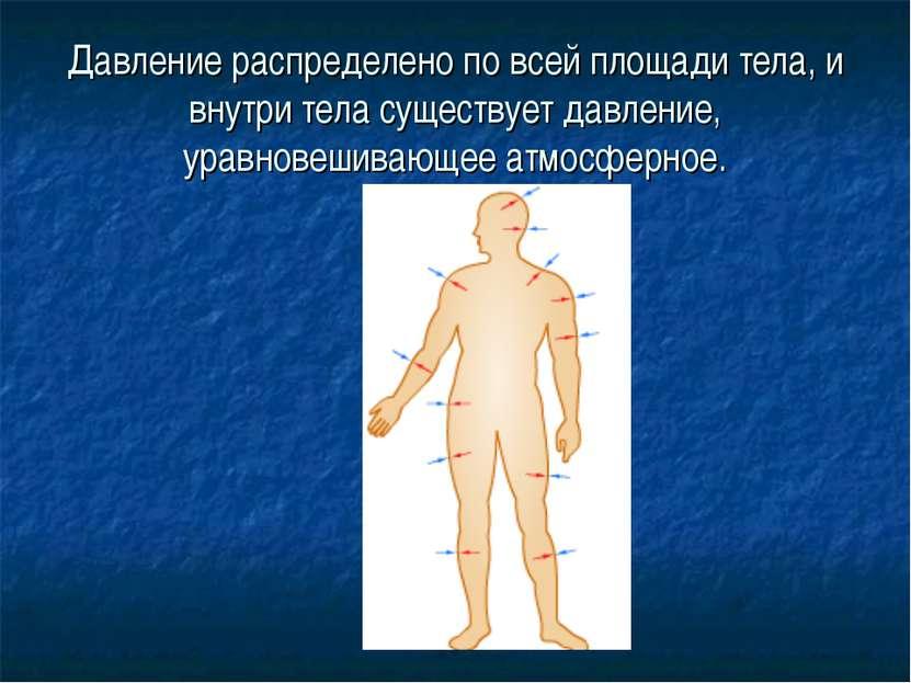 Давление распределено по всей площади тела, и внутри тела существует давление...
