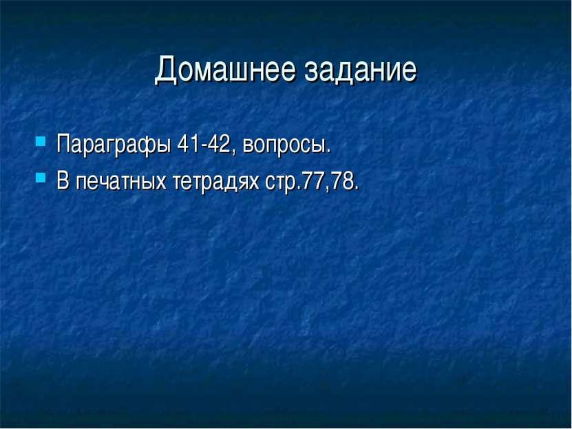 Домашнее задание Параграфы 41-42, вопросы. В печатных тетрадях стр.77,78.