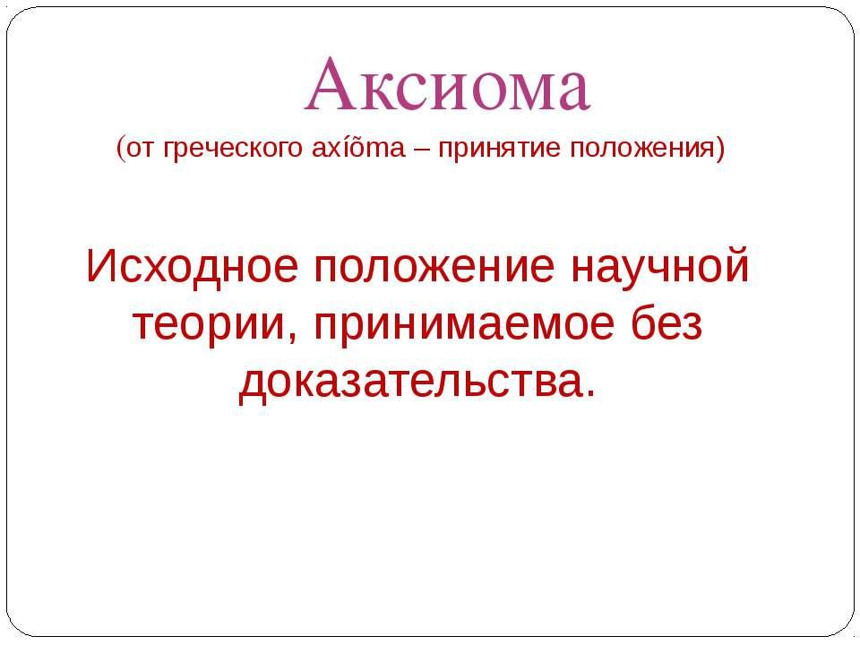 Аксиома (от греческого axíõma – принятие положения) Исходное положение научно...