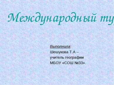 Международный туризм. Выполнила: Шешукова Т.А – учитель географии МБОУ «СОШ №...