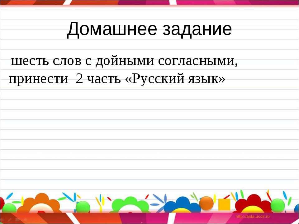Домашнее задание шесть слов с дойными согласными, принести 2 часть «Русский я...