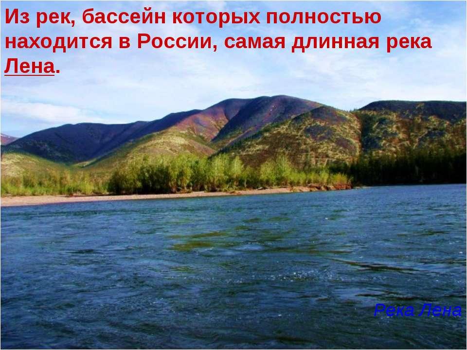 Из рек, бассейн которых полностью находится в России, самая длинная река Лена...