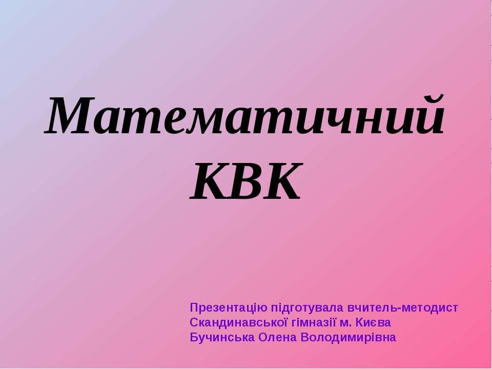 Математичний КВК Презентацію підготувала вчитель-методист Скандинавської гімн...