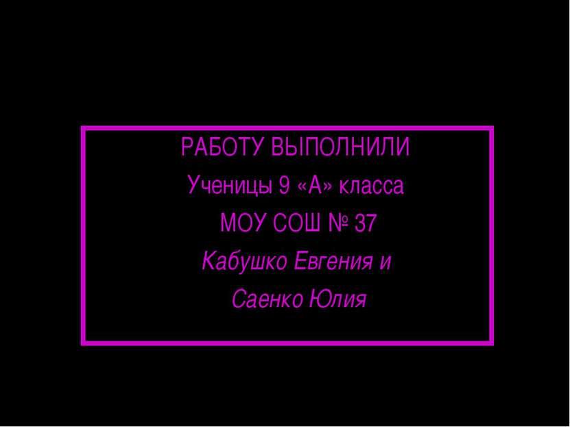 РАБОТУ ВЫПОЛНИЛИ Ученицы 9 «А» класса МОУ СОШ № 37 Кабушко Евгения и Саенко Юлия