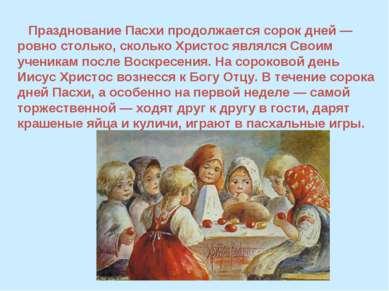 Празднование Пасхи продолжается сорок дней — ровно столько, сколько Христос я...