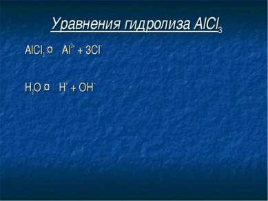 Уравнения гидролиза АlСl3 АlСl3 ↔ Аl3+ + 3Сl– Н2O ↔ Н+ + ОН–