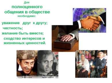 Для полноценного общения в обществе необходимо: уважение друг к другу; честно...