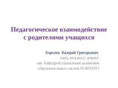 Педагогическое взаимодействие с родителями учащихся Королев Валерий Григорьев...