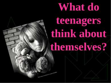 What do teenagers think about themselves?