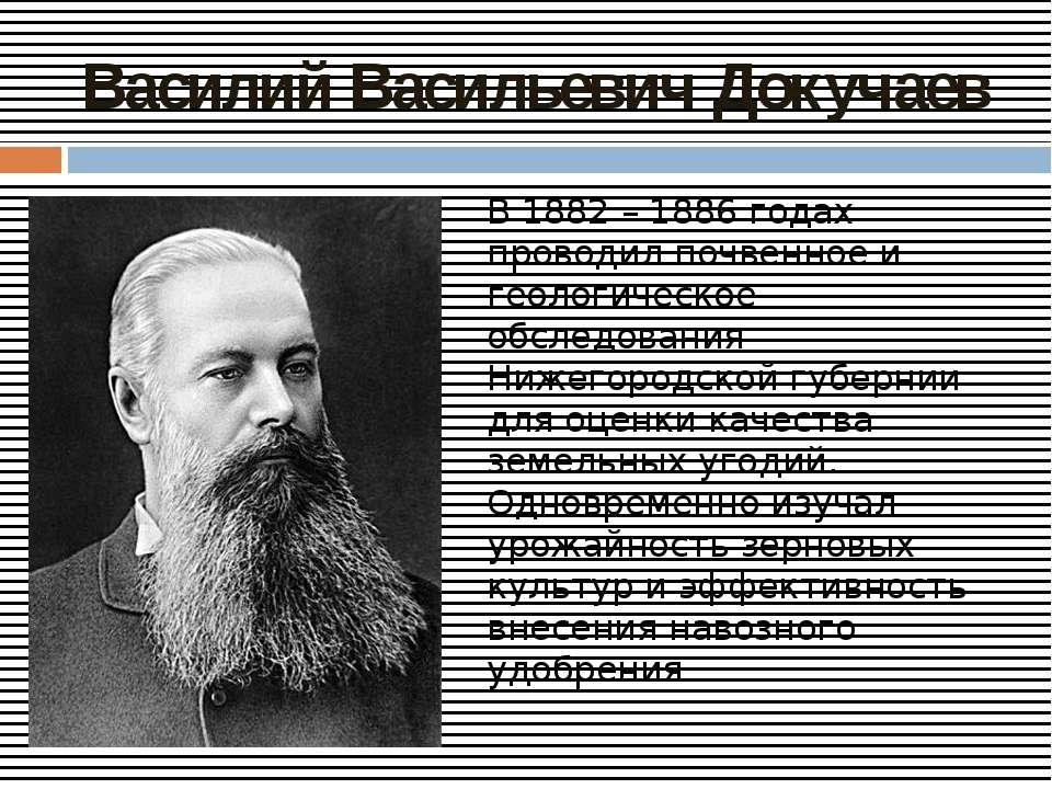 Василий Васильевич Докучаев В 1882 – 1886 годах проводил почвенное и геологич...