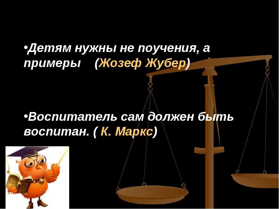 Детям нужны не поучения, а примеры (Жозеф Жубер) Воспитатель сам должен быть ...
