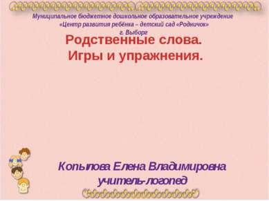 Родственные слова. Игры и упражнения. Копылова Елена Владимировна учитель-лог...