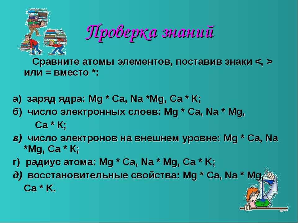 Проверка знаний Сравните атомы элементов, поставив знаки или = вместо *: а) з...
