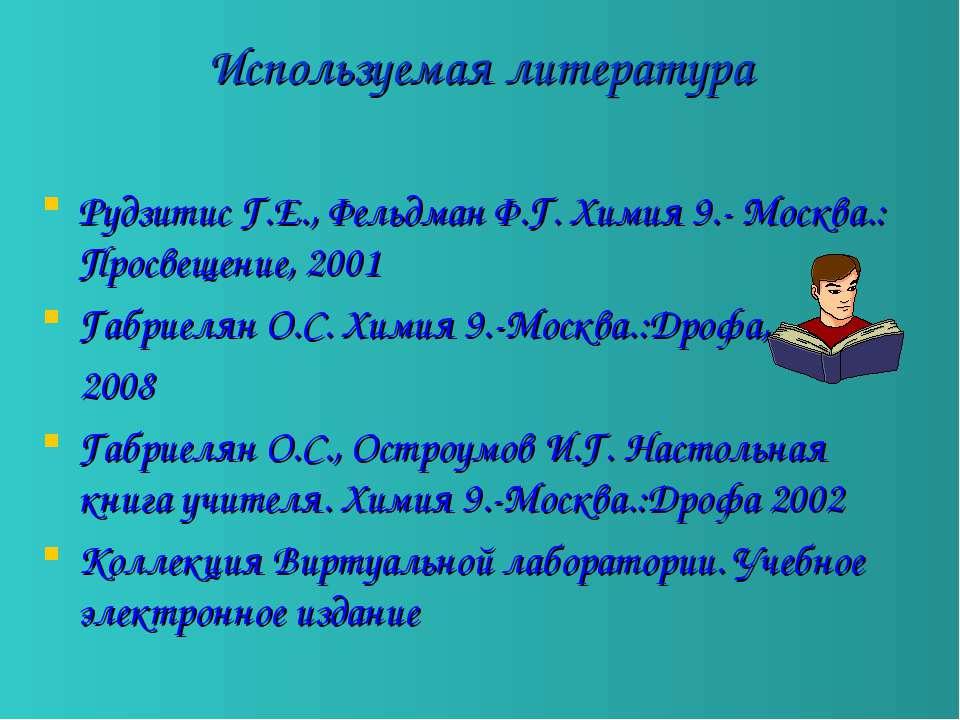 Используемая литература Рудзитис Г.Е., Фельдман Ф.Г. Химия 9.- Москва.: Просв...