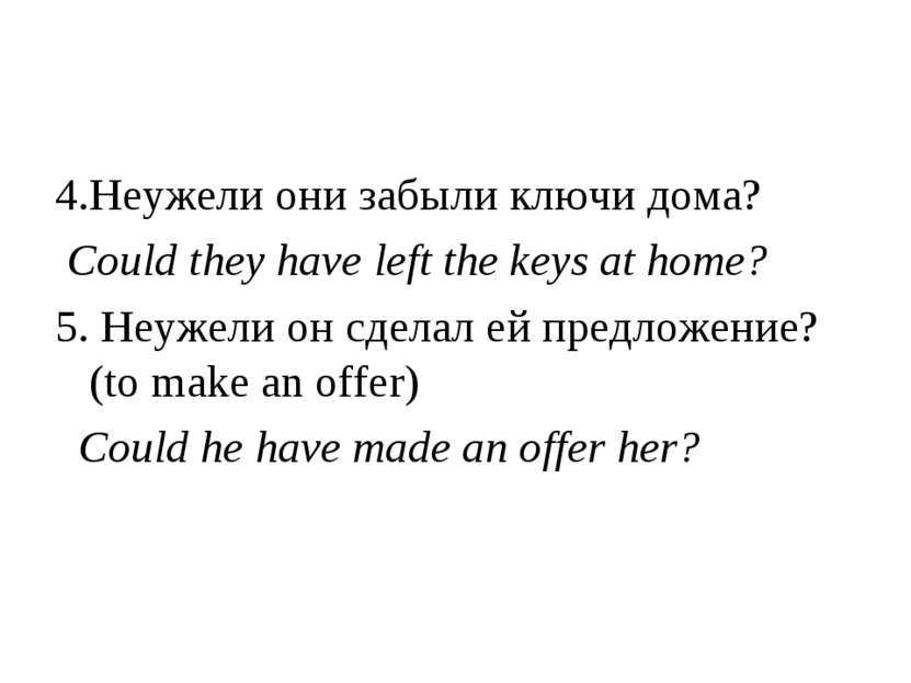 4.Неужели они забыли ключи дома? Could they have left the keys at home? 5. Не...