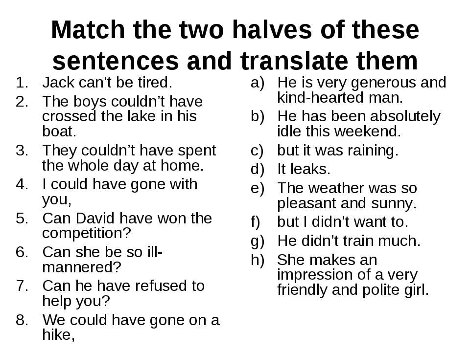 Match the two halves of these sentences and translate them Jack can't be tire...