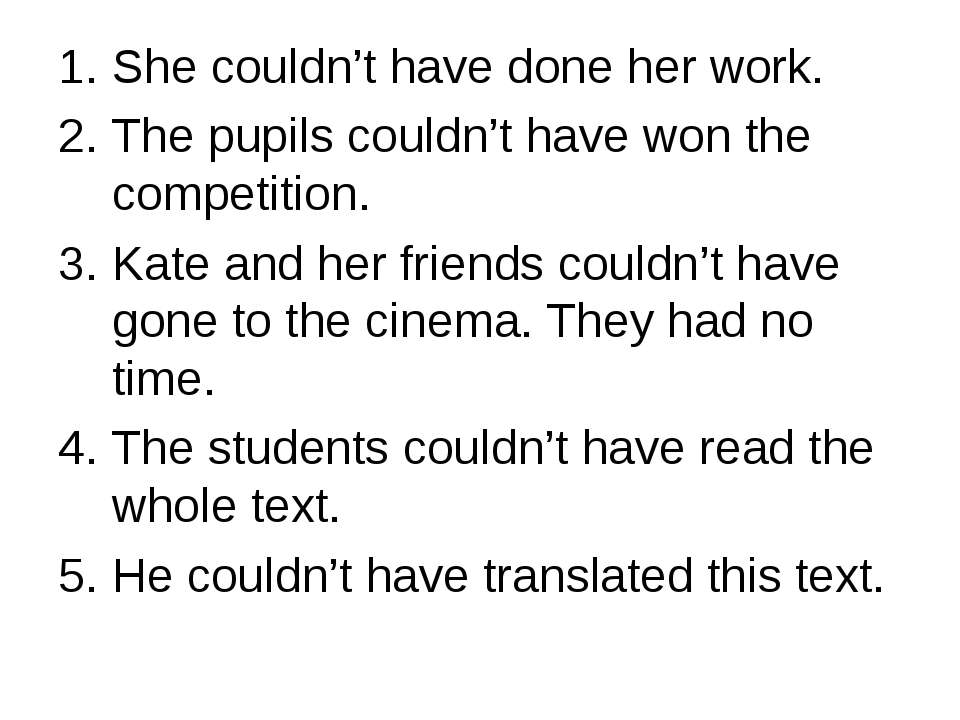 She couldn't have done her work. The pupils couldn't have won the competition...