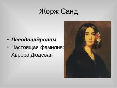 Жорж Санд Псевдоандроним Настоящая фамилия: Аврора Дюдеван