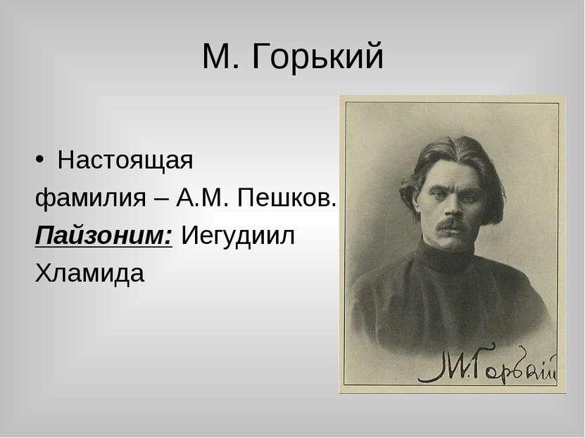 М. Горький Настоящая фамилия – А.М. Пешков. Пайзоним: Иегудиил Хламида