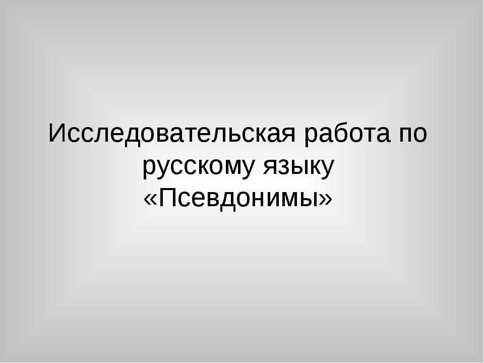 Исследовательская работа по русскому языку «Псевдонимы»