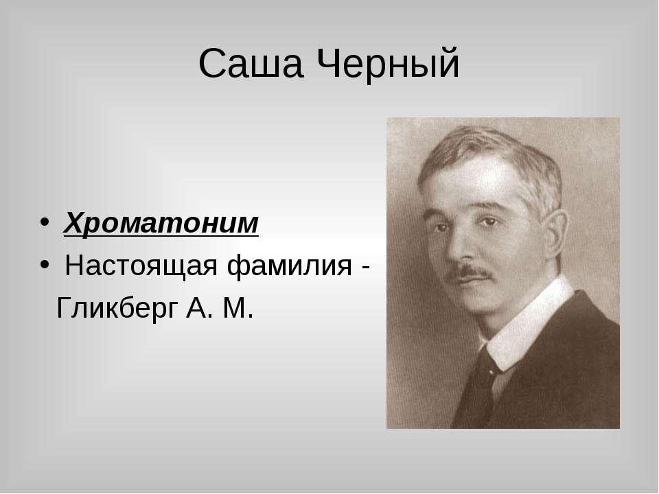 Саша Черный Хроматоним Настоящая фамилия - Гликберг А. М.