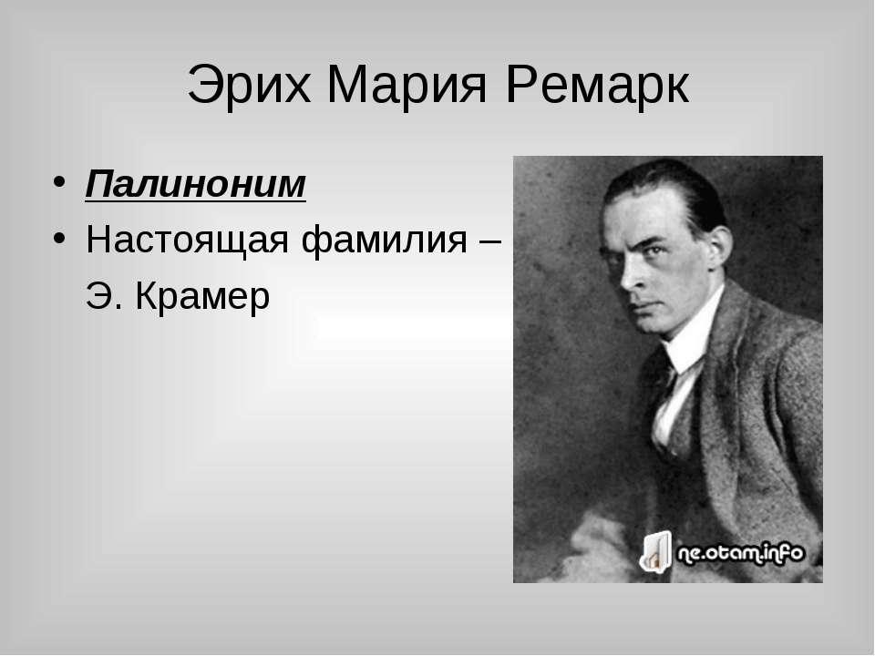 Эрих Мария Ремарк Палиноним Настоящая фамилия – Э. Крамер