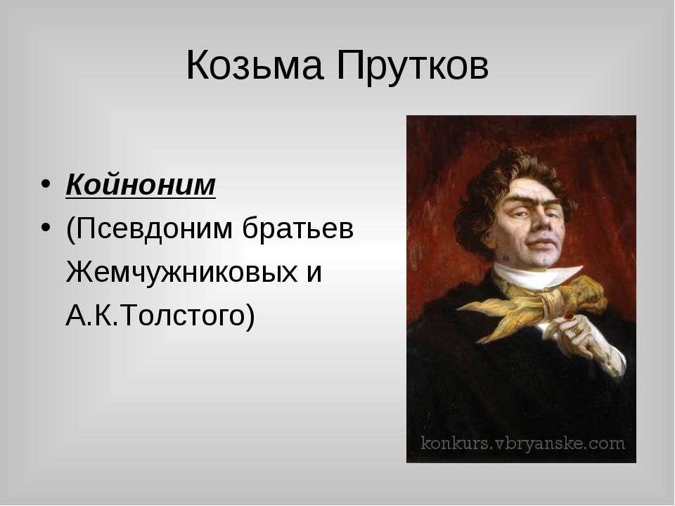 Козьма Прутков Койноним (Псевдоним братьев Жемчужниковых и А.К.Толстого)