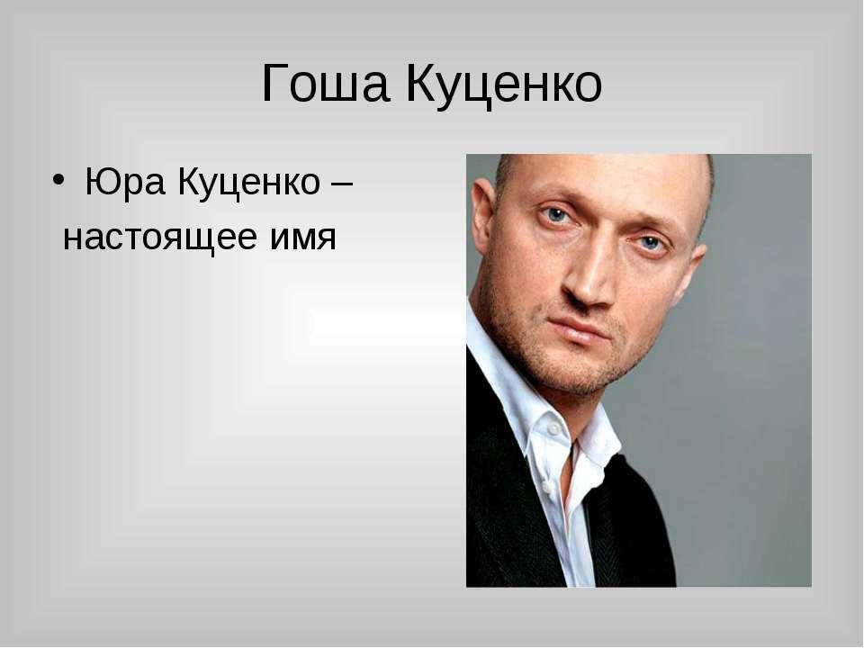 Гоша Куценко Юра Куценко – настоящее имя