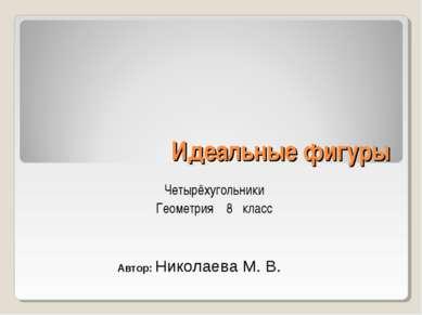 Идеальные фигуры Четырёхугольники Геометрия 8 класс Автор: Николаева М. В.