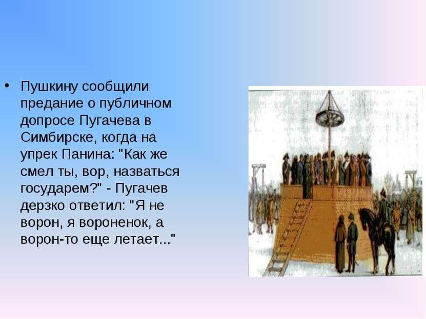 Пушкину сообщили предание о публичном допросе Пугачева в Симбирске, когда на ...
