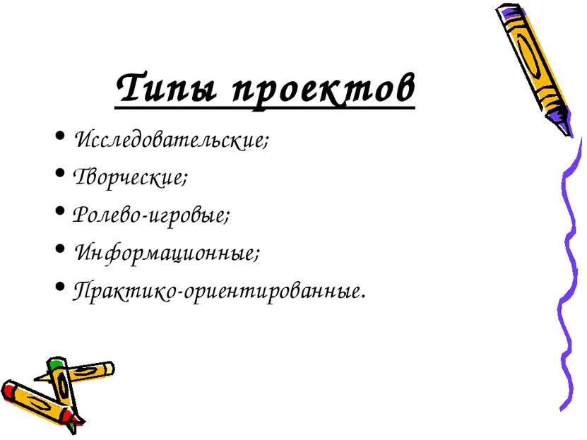 Типы проектов Исследовательские; Творческие; Ролево-игровые; Информационные; ...