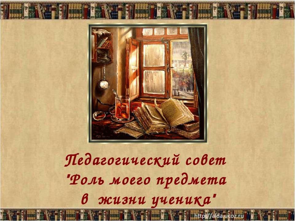"""Педагогический совет """"Роль моего предмета в жизни ученика"""""""