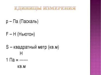 р – Па (Паскаль) F – Н (Ньютон) S – квадратный метр (кв.м) Н 1 Па = ------ кв.м