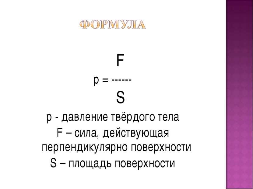 F p = ------ S р - давление твёрдого тела F – сила, действующая перпендикуляр...