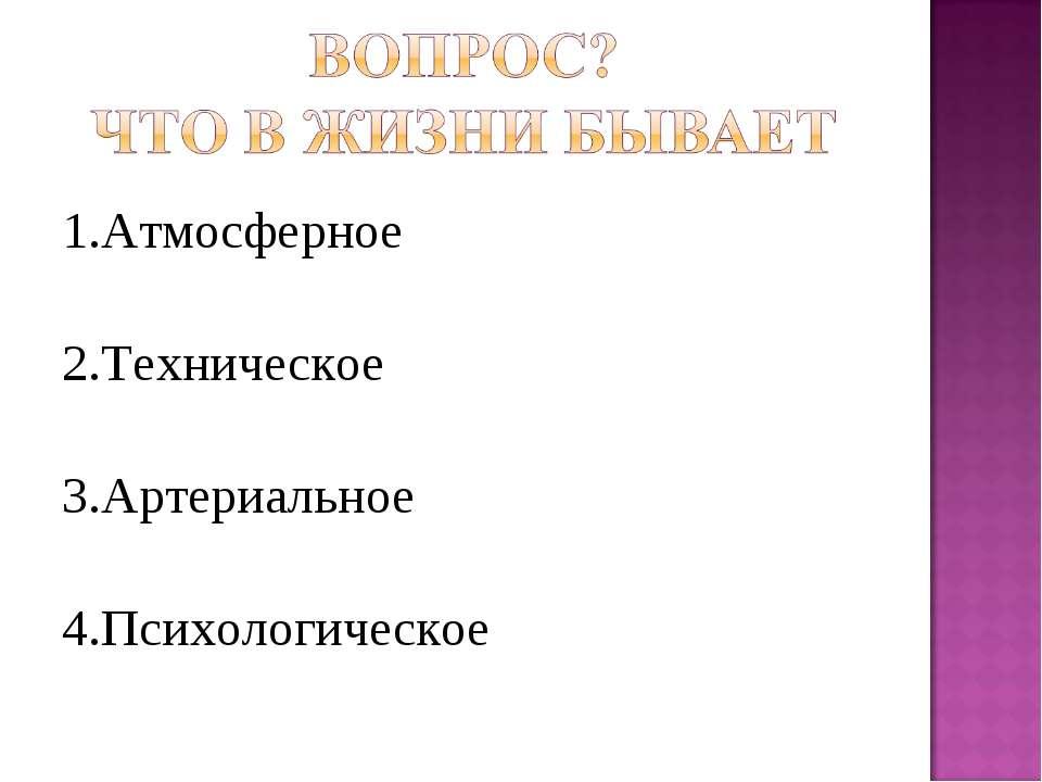 1.Атмосферное 2.Техническое 3.Артериальное 4.Психологическое