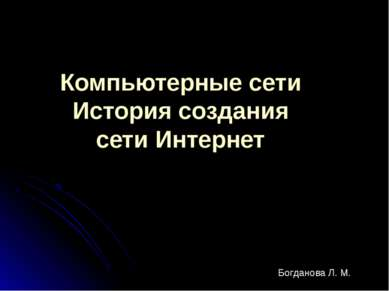 Компьютерные сети История создания сети Интернет Богданова Л. М.