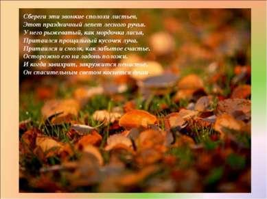 Сбереги эти звонкие сполохи листьев, Этот праздничный лепет лесного ручья. У ...