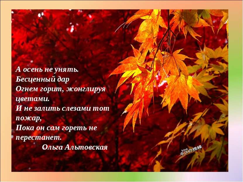 А осень не унять. Бесценный дар Огнем горит, жонглируя цветами. И не залить с...