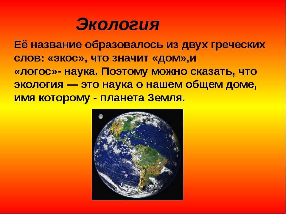 Экология Её название образовалось из двух греческих слов: «экос», что значит ...
