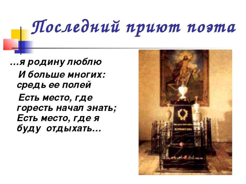 Последний приют поэта …я родину люблю И больше многих: средь ее полей Есть ме...