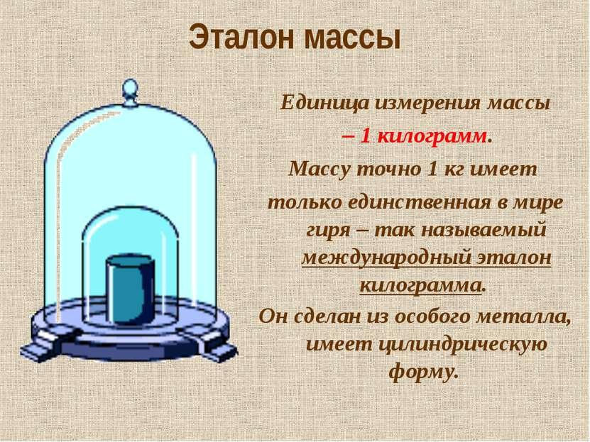 Эталон массы Единица измерения массы – 1 килограмм. Массу точно 1 кг имеет то...
